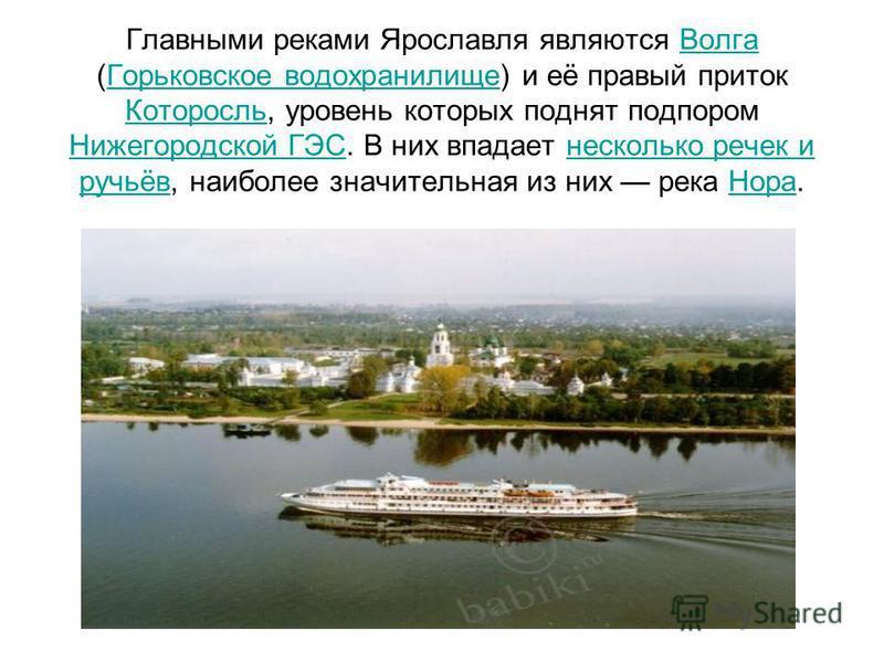 Главными реками Ярославля являются Волга (Горьковское водохранилище) и её правый приток Которосль, уровень которых поднят подпором Нижегородской ГЭС. В них впадает несколько речек и ручьёв, наиболее значительная из них река Нора.Волга Горьковское вод