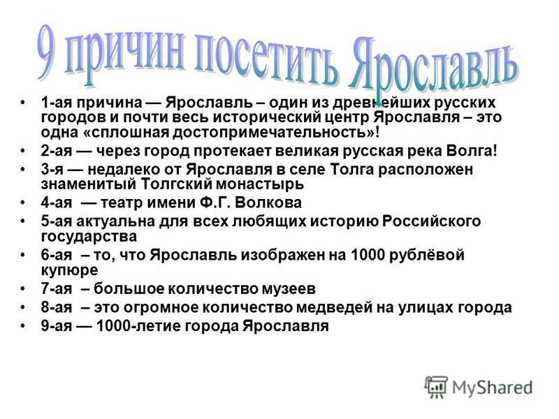 1-ая причина Ярославль – один из древнейших русских городов и почти весь исторический центр Ярославля – это одна «сплошная достопримечательность»! 2-ая через город протекает великая русская река Волга! 3-я недалеко от Ярославля в селе Толга расположе