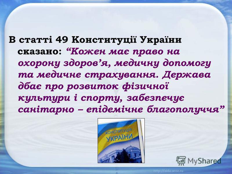 В статті 49 Конституції України сказано: Кожен має право на охорону здоровя, медичну допомогу та медичне страхування. Держава дбає про розвиток фізичної культури і спорту, забезпечує санітарно – епідемічне благополуччя