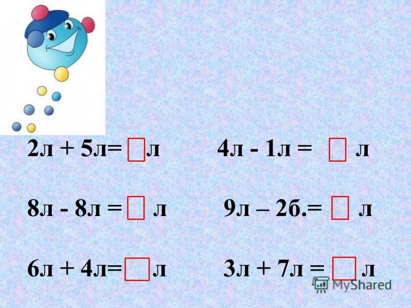 2 л + 5 л= л 4 л - 1 л = л 8 л - 8 л = л 9 л – 2 б.= л 6 л + 4 л= л 3 л + 7 л = л