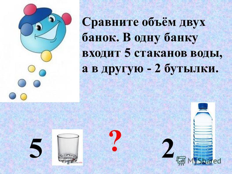 Сравните объём двух банок. В одну банку входит 5 стаканов воды, а в другую - 2 бутылки. 5 2 ?