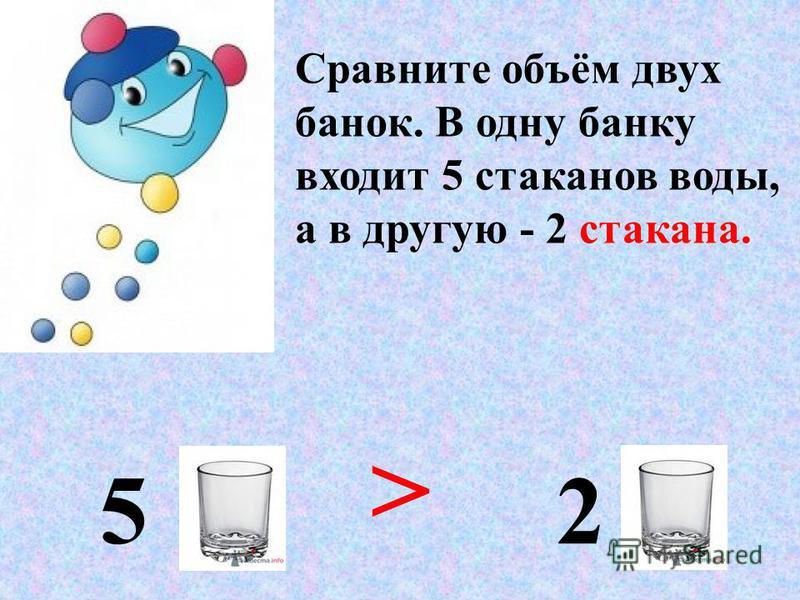 Сравните объём двух банок. В одну банку входит 5 стаканов воды, а в другую - 2 стакана. 5 2 >