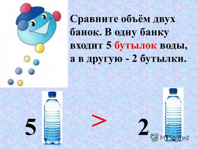 Сравните объём двух банок. В одну банку входит 5 бутылок воды, а в другую - 2 бутылки. 5 2 >