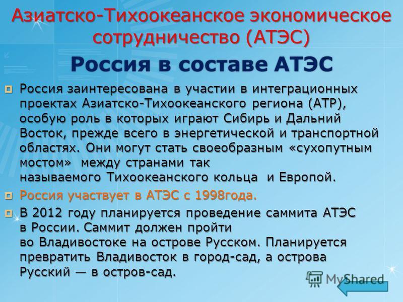 Россия в составе АТЭС Россия заинтересована в участии в интеграционных проектах Азиатско-Тихоокеанского региона (АТР), особую роль в которых играют Сибирь и Дальний Восток, прежде всего в энергетической и транспортной областях. Они могут стать своеоб