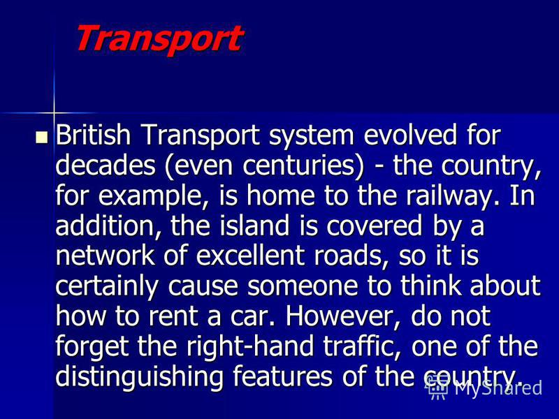 British Transport system evolved for decades (even centuries) - the country, for example, is home to the railway. In addition, the island is covered by a network of excellent roads, so it is certainly cause someone to think about how to rent a car. H
