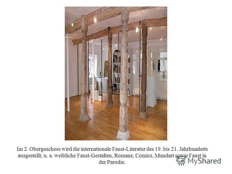 Im 2. Obergeschoss wird die internationale Faust-Literatur des 19. bis 21. Jahrhunderts ausgestellt, u. a. weibliche Faust-Gestalten, Romane, Comics, Mundart sowie Faust in der Parodie.