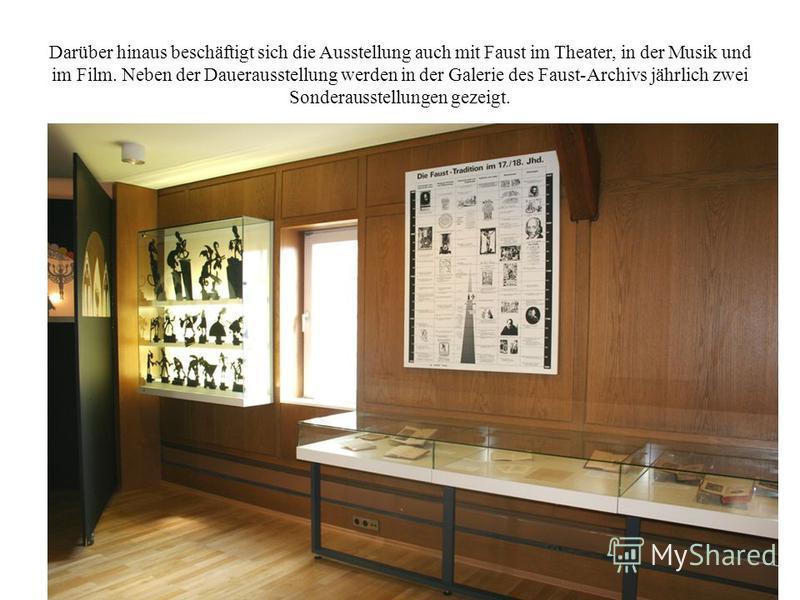 Darüber hinaus beschäftigt sich die Ausstellung auch mit Faust im Theater, in der Musik und im Film. Neben der Dauerausstellung werden in der Galerie des Faust-Archivs jährlich zwei Sonderausstellungen gezeigt.