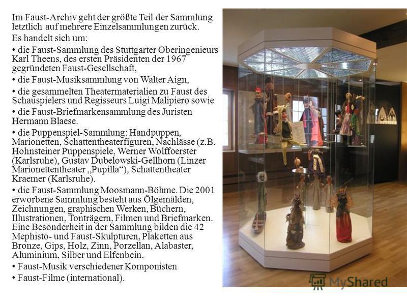 Im Faust-Archiv geht der größte Teil der Sammlung letztlich auf mehrere Einzelsammlungen zurück. Es handelt sich um: die Faust-Sammlung des Stuttgarter Oberingenieurs Karl Theens, des ersten Präsidenten der 1967 gegründeten Faust-Gesellschaft, die Fa