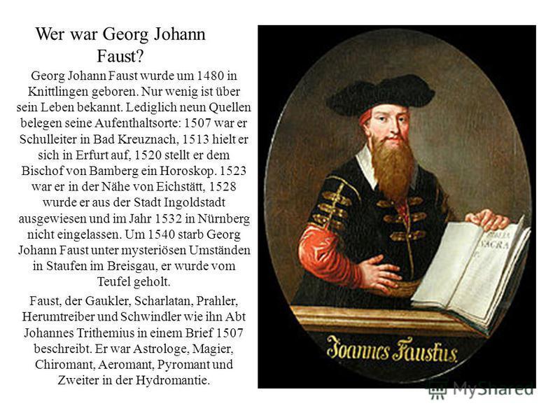Wer war Georg Johann Faust? Georg Johann Faust wurde um 1480 in Knittlingen geboren. Nur wenig ist über sein Leben bekannt. Lediglich neun Quellen belegen seine Aufenthaltsorte: 1507 war er Schulleiter in Bad Kreuznach, 1513 hielt er sich in Erfurt a