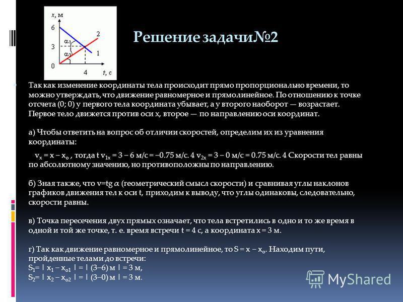 Решение задачи 2 Так как изменение координаты тела происходит прямо пропорционально времени, то можно утверждать, что движение равномерное и прямолинейное. По отношению к точке отсчета (0; 0) у первого тела координата убывает, а у второго наоборот во