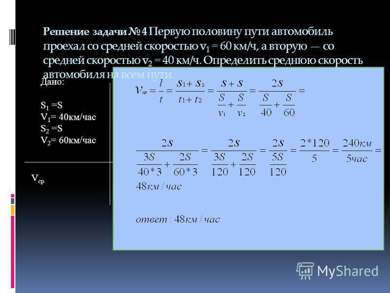 Решение задачи 4 Первую половину пути автомобиль проехал со средней скоростью v 1 = 60 км/ч, а вторую со средней скоростью v 2 = 40 км/ч. Определить среднюю скорость автомобиля на всем пути. Дано: S 1 =S V 1 = 40 км/час S 2 =S V 2 = 60 км/час V ср