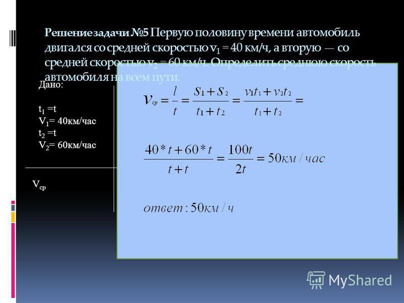Решение задачи 5 Первую половину времени автомобиль двигался со средней скоростью v 1 = 40 км/ч, а вторую со средней скоростью v 2 = 60 км/ч. Определить среднюю скорость автомобиля на всем пути. Дано: t 1 =t V 1 = 40 км/час t 2 =t V 2 = 60 км/час V с