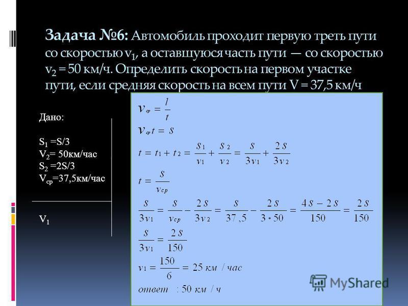 Задача 6: Автомобиль проходит первую треть пути со скоростью v 1, а оставшуюся часть пути со скоростью v 2 = 50 км/ч. Определить скорость на первом участке пути, если средняя скорость на всем пути V = 37,5 км/ч Дано: S 1 =S/3 V 2 = 50 км/час S 2 =2S/