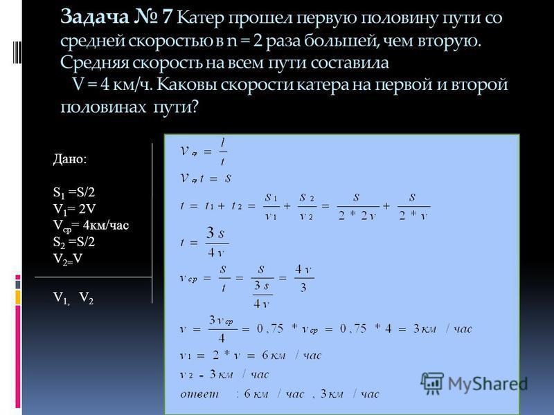 Задача 7 Катер прошел первую половину пути со средней скоростью в n = 2 раза большей, чем вторую. Средняя скорость на всем пути составила V = 4 км/ч. Каковы скорости катера на первой и второй половинах пути? Дано: S 1 =S/2 V 1 = 2V V ср = 4 км/час S