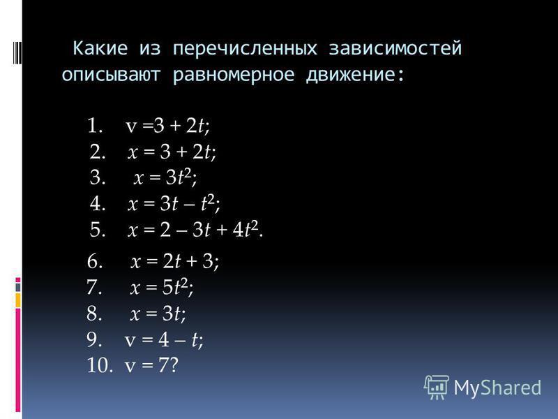 Какие из перечисленных зависимостей описывают равномерное движение: 1. v =3 + 2t; 2. x = 3 + 2t; 3. x = 3t 2 ; 4. x = 3t – t 2 ; 5. x = 2 – 3t + 4t 2. 6. x = 2t + 3; 7. x = 5t 2 ; 8. x = 3t; 9. v = 4 – t; 10. v = 7?