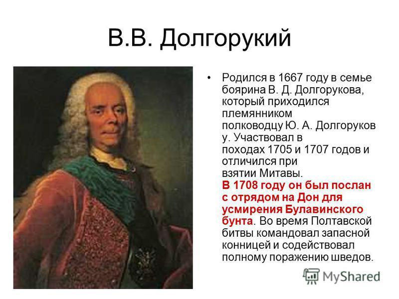 В.В. Долгорукий Родился в 1667 году в семье боярина В. Д. Долгорукова, который приходился племянником полководцу Ю. А. Долгоруков у. Участвовал в походах 1705 и 1707 годов и отличился при взятии Митавы. В 1708 году он был послан с отрядом на Дон для