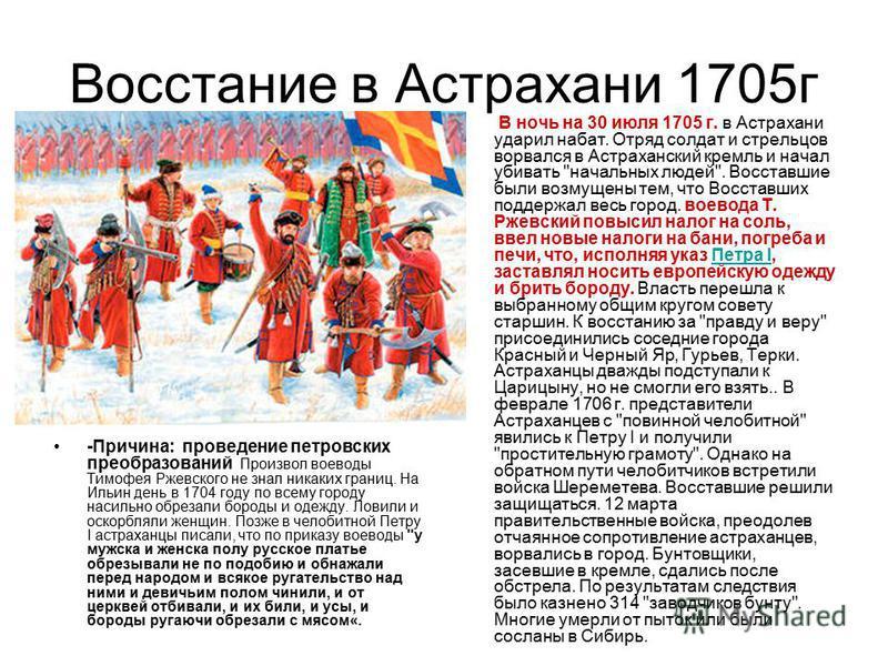 Восстание в Астрахани 1705 г -Причина: проведение петровских преобразований Произвол воеводы Тимофея Ржевского не знал никаких границ. На Ильин день в 1704 году по всему городу насильно обрезали бороды и одежду. Ловили и оскорбляли женщин. Позже в че
