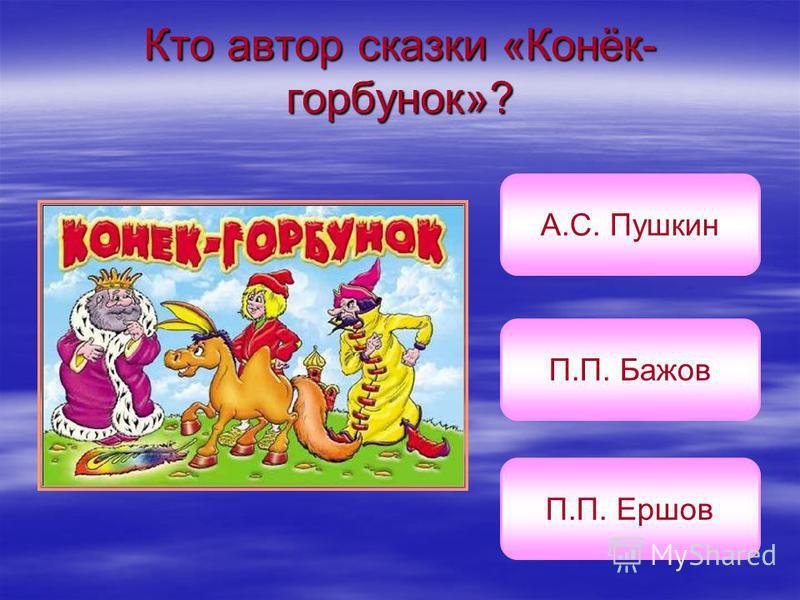 Кто автор сказки «Конёк- горбунок»? П.П. Ершов П.П. Бажов А.С. Пушкин
