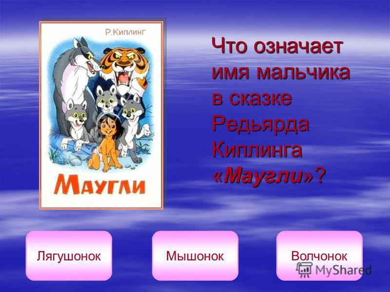 Что означает имя мальчика в сказке Редьярда Киплинга «Маугли»? Лягушонок МышонокВолчонок