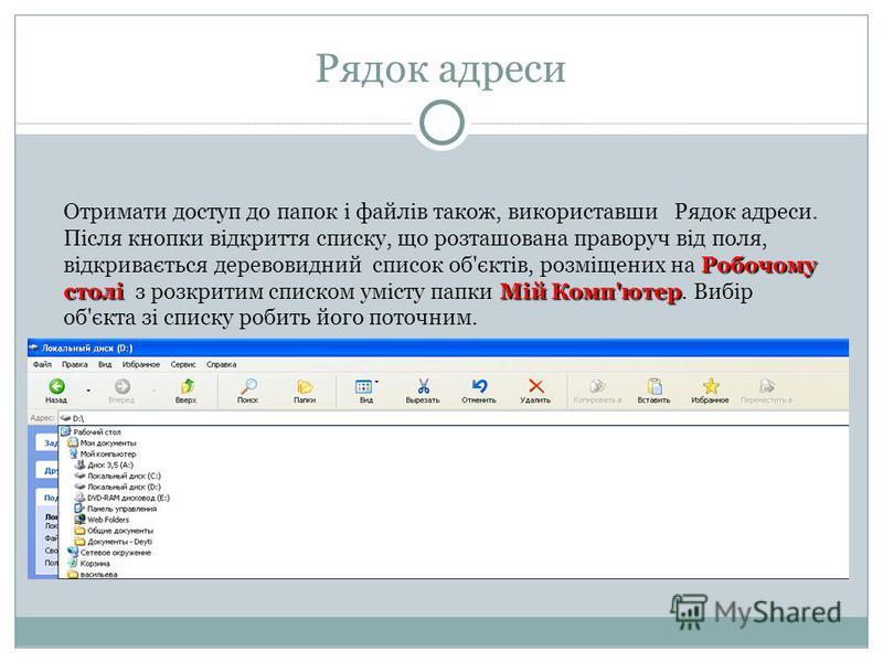 Рядок адреси Робочому столі Мій Комп'ютер Отримати доступ до папок і файлів також, використавши Рядок адреси. Після кнопки відкриття списку, що розташована праворуч від поля, відкривається деревовидний список об'єктів, розміщених на Робочому столі з