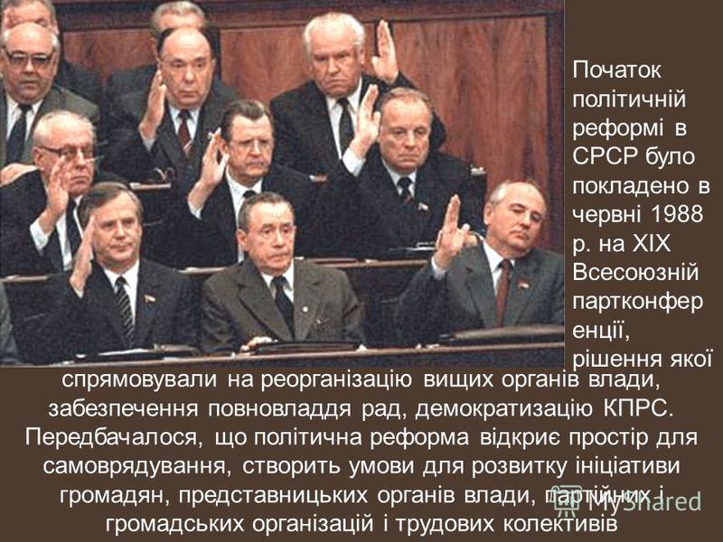 Початок політичній реформі в СРСР було покладено в червні 1988 р. на ХІХ Всесоюзній партконфер енції, рішення якої спрямовували на реорганізацію вищих органів влади, забезпечення повновладдя рад, демократизацію КПРС. Передбачалося, що політична рефор