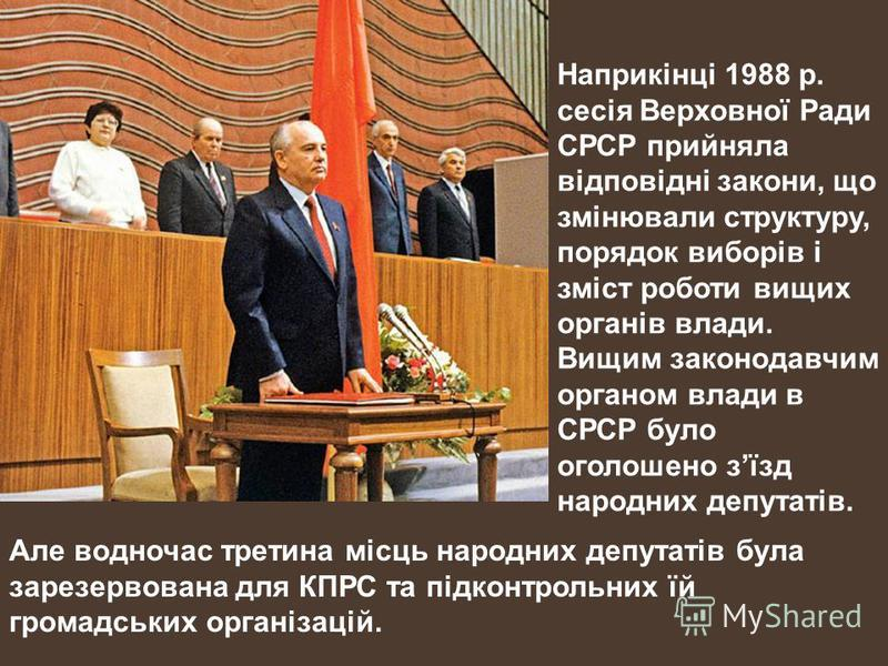 Наприкінці 1988 р. сесія Верховної Ради СРСР прийняла відповідні закони, що змінювали структуру, порядок виборів і зміст роботи вищих органів влади. Вищим законодавчим органом влади в СРСР було оголошено зїзд народних депутатів. Але водночас третина