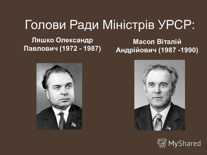 Голови Ради Міністрів УРСР: Ляшко Олександр Павлович (1972 - 1987) Масол Віталій Андрійович (1987 -1990)