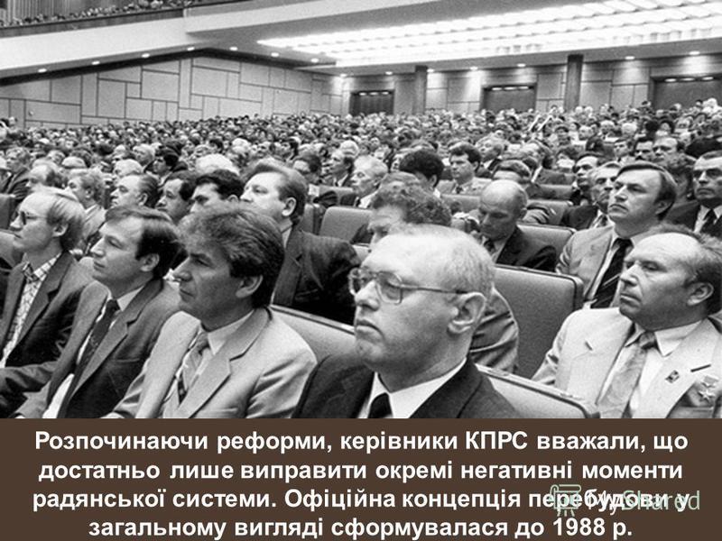 Розпочинаючи реформи, керівники КПРС вважали, що достатньо лише виправити окремі негативні моменти радянської системи. Офіційна концепція перебудови у загальному вигляді сформувалася до 1988 р.