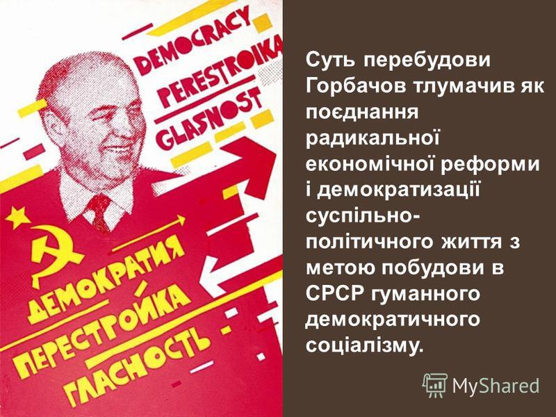 Суть перебудови Горбачов тлумачив як поєднання радикальної економічної реформи і демократизації суспільно- політичного життя з метою побудови в СРСР гуманного демократичного соціалізму.