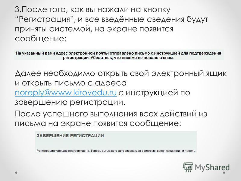 3. После того, как вы нажали на кнопку Регистрация, и все введённые сведения будут приняты системой, на экране появится сообщение: Далее необходимо открыть свой электронный ящик и открыть письмо с адреса noreply@www.kirovedu.ru с инструкцией по завер