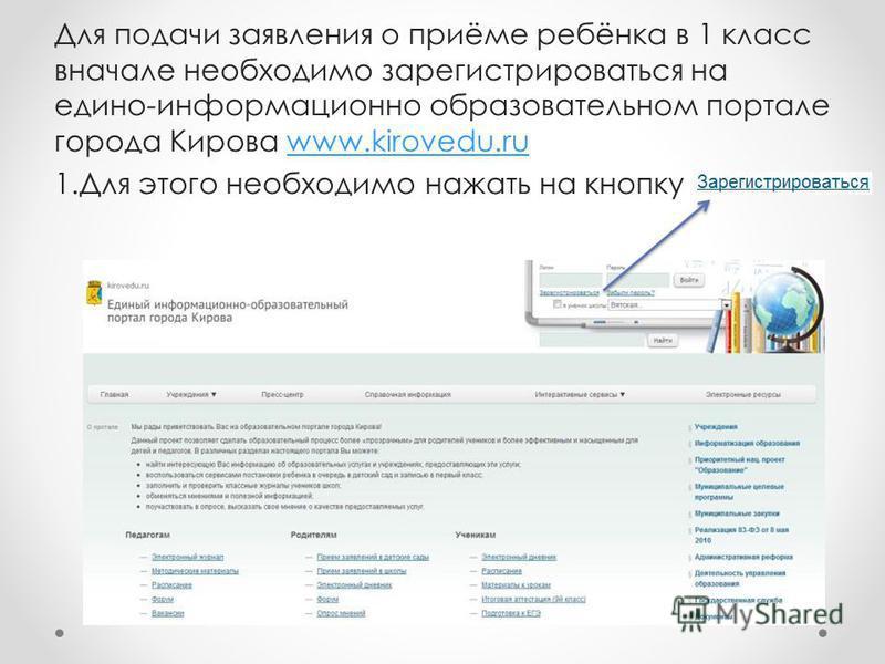 Для подачи заявления о приёме ребёнка в 1 класс вначале необходимо зарегистрироваться на едино-информационно образовательном портале города Кирова www.kirovedu.ruwww.kirovedu.ru 1. Для этого необходимо нажать на кнопку