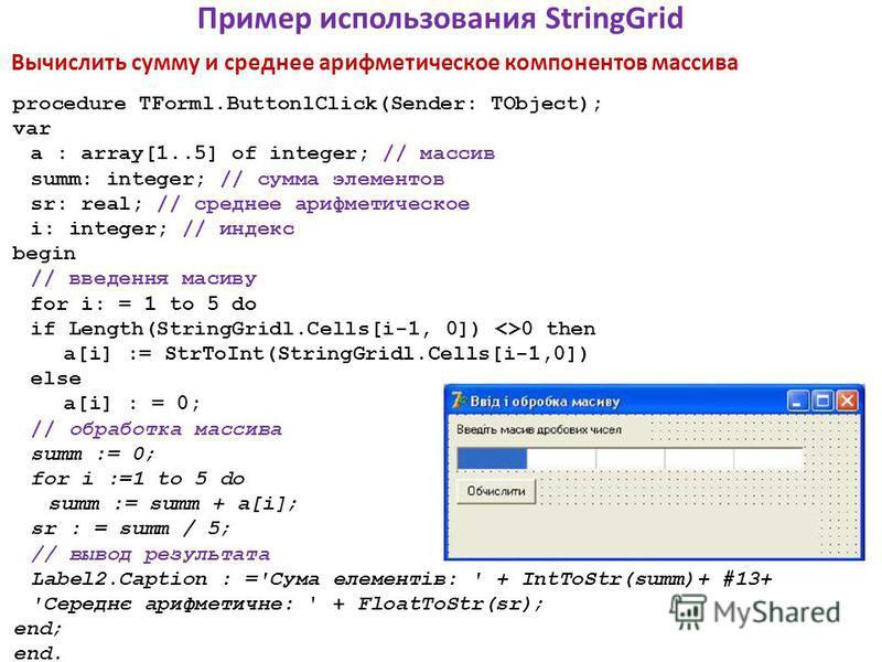 Пример использования StringGrid Вычислить сумму и среднее арифметическое компонентов массива procedure TForml.ButtonlClick(Sender: TObject); var a : array[1..5] of integer; // массив summ: integer; // сумма элементов sr: real; // среднее арифметическ