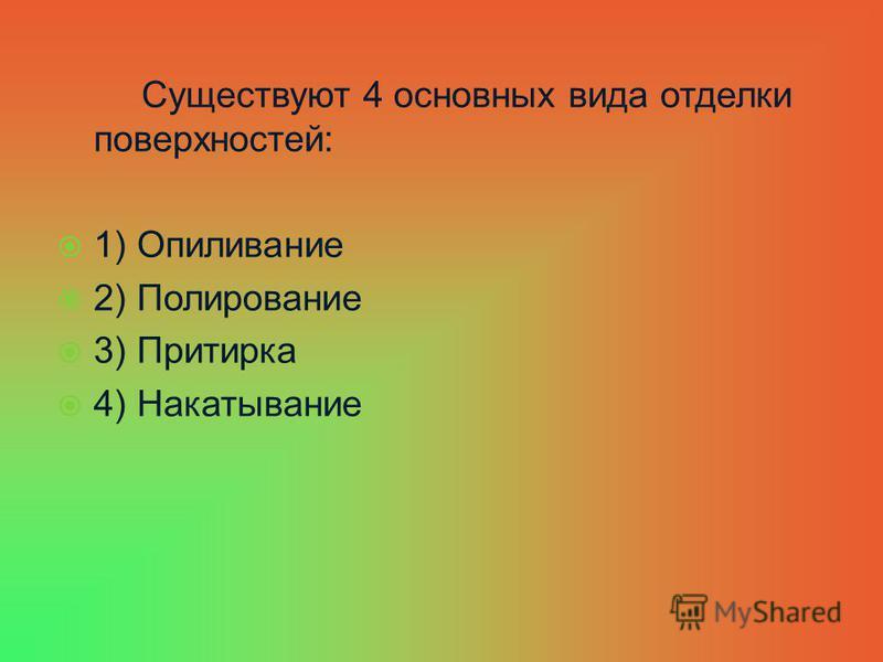 Существуют 4 основных вида отделки поверхностей: 1) Опиливание 2) Полирование 3) Притирка 4) Накатывание