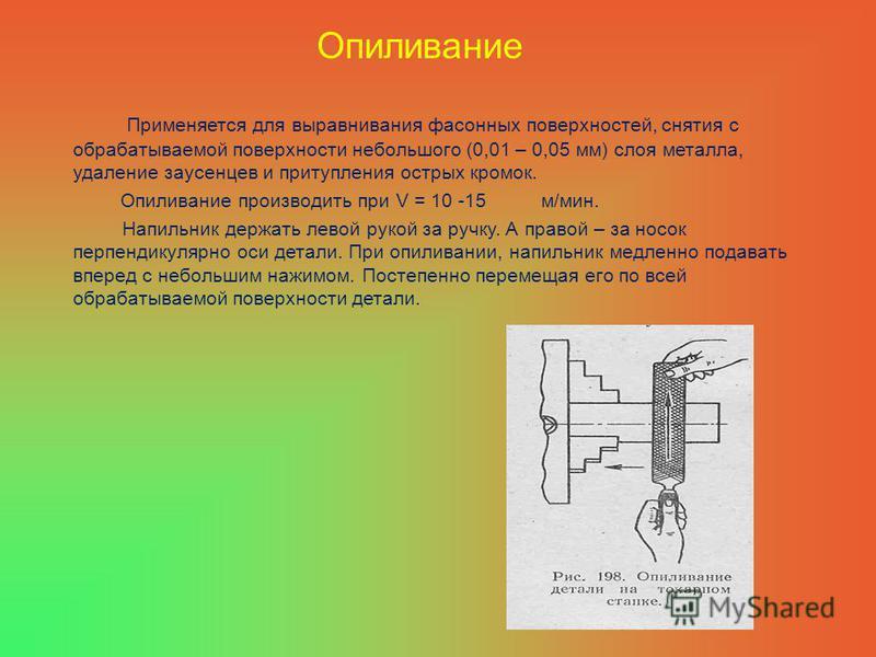 Опиливание Применяется для выравнивания фасонных поверхностей, снятия с обрабатываемой поверхности небольшого (0,01 – 0,05 мм) слоя металла, удаление заусенцев и притупления острых кромок. Опиливание производить при V = 10 -15 м/мин. Напильник держат
