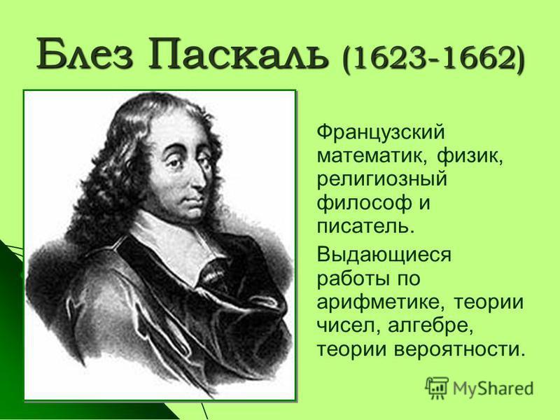 Блез Паскаль (1623-1662) Французский математик, физик, религиозный философ и писатель. Выдающиеся работы по арифметике, теории чисел, алгебре, теории вероятности.