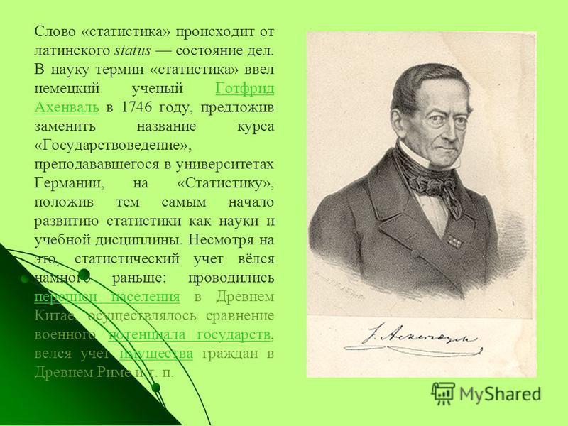 Слово «статистика» происходит от латинского status состояние дел. В науку термин «статистика» ввел немецкий ученый Готфрид Ахенваль в 1746 году, предложив заменить название курса «Государствоведение», преподававшегося в университетах Германии, на «Ст