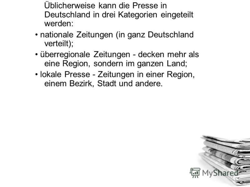 Üblicherweise kann die Presse in Deutschland in drei Kategorien eingeteilt werden: nationale Zeitungen (in ganz Deutschland verteilt); überregionale Zeitungen - decken mehr als eine Region, sondern im ganzen Land; lokale Presse - Zeitungen in einer R