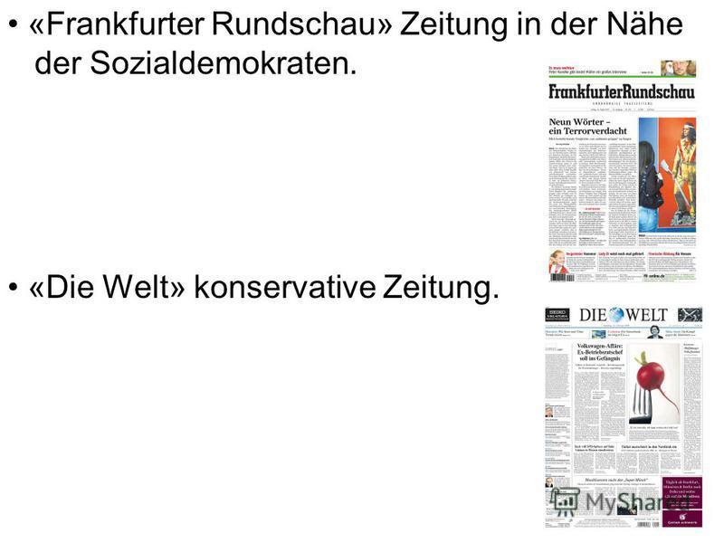 «Frankfurter Rundschau» Zeitung in der Nähe der Sozialdemokraten. «Die Welt» konservative Zeitung.