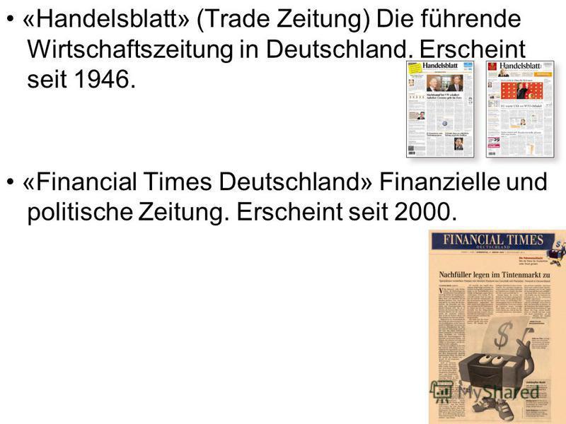 «Handelsblatt» (Trade Zeitung) Die führende Wirtschaftszeitung in Deutschland. Erscheint seit 1946. «Financial Times Deutschland» Finanzielle und politische Zeitung. Erscheint seit 2000.