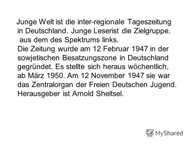 Junge Welt ist die inter-regionale Tageszeitung in Deutschland. Junge Leserist die Zielgruppe. aus dem des Spektrums links. Die Zeitung wurde am 12 Februar 1947 in der sowjetischen Besatzungszone in Deutschland gegründet. Es stellte sich heraus wöche
