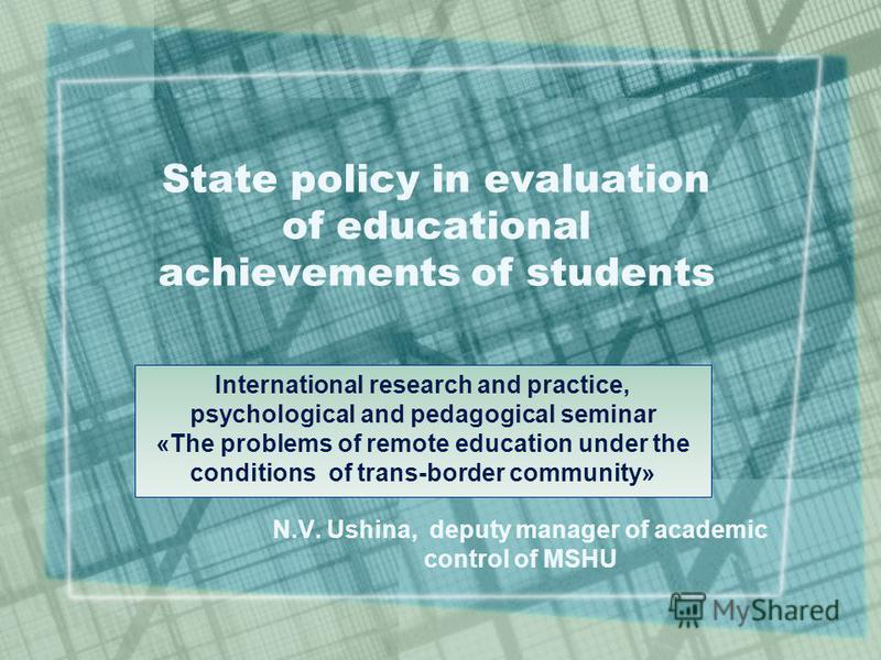 N.V. Ushina, deputy manager of academic control of MSHU State policy in evaluation of educational achievements of students International research and practice, psychological and pedagogical seminar «The problems of remote education under the conditio
