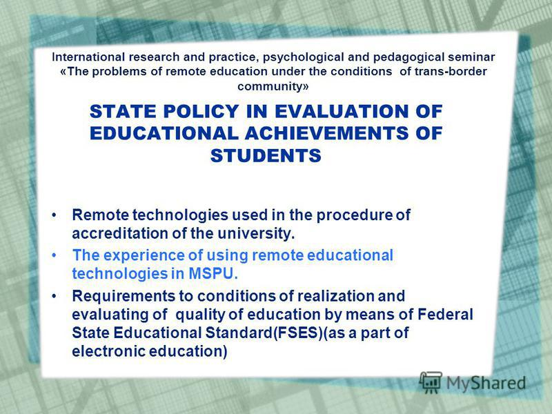 STATE POLICY IN EVALUATION OF EDUCATIONAL ACHIEVEMENTS OF STUDENTS Remote technologies used in the procedure of accreditation of the university. The experience of using remote educational technologies in MSPU. Requirements to conditions of realizatio