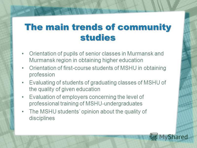The main trends of community studies Orientation of pupils of senior classes in Murmansk and Murmansk region in obtaining higher education Orientation of first-course students of MSHU in obtaining profession Evaluating of students of graduating class