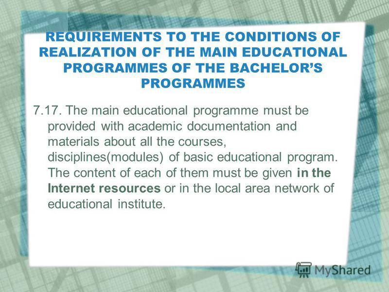 REQUIREMENTS TO THE CONDITIONS OF REALIZATION OF THE MAIN EDUCATIONAL PROGRAMMES OF THE BACHELORS PROGRAMMES 7.17. The main educational programme must be provided with academic documentation and materials about all the courses, disciplines(modules) o