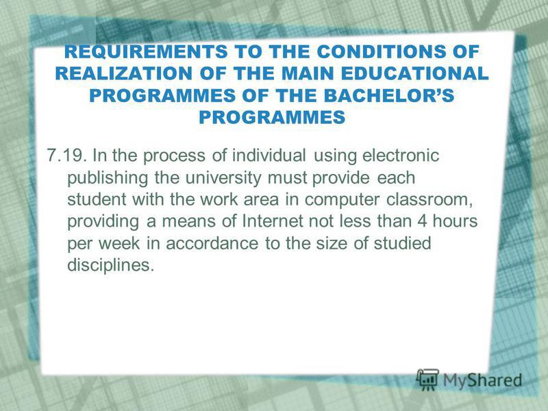 REQUIREMENTS TO THE CONDITIONS OF REALIZATION OF THE MAIN EDUCATIONAL PROGRAMMES OF THE BACHELORS PROGRAMMES 7.19. In the process of individual using electronic publishing the university must provide each student with the work area in computer classr