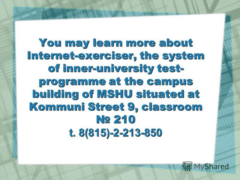 You may learn more about Internet-exerciser, the system of inner-university test- programme at the campus building of MSHU situated at Kommuni Street 9, classroom 210 t. 8(815)-2-213-850