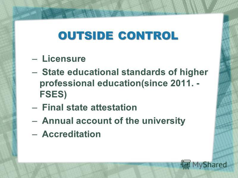 OUTSIDE CONTROL – Licensure – State educational standards of higher professional education(since 2011. - FSES) – Final state attestation – Annual account of the university – Accreditation