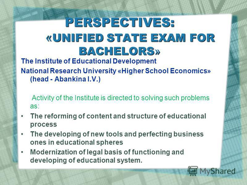 PERSPECTIVES: « UNIFIED STATE EXAM FOR BACHELORS » The Institute of Educational Development National Research University «Higher School Economics» (head - Abankina I.V.) Activity of the Institute is directed to solving such problems as: The reforming
