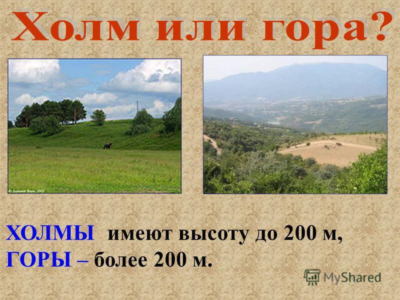 ХОЛМЫ имеют высоту до 200 м, ГОРЫ – более 200 м.