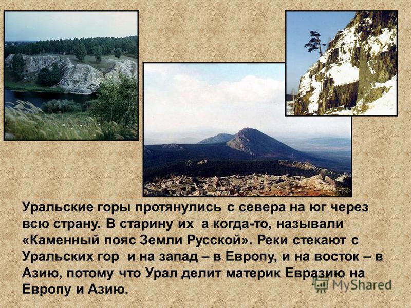 Уральские горы протянулись с севера на юг через всю страну. В старину их а когда-то, называли «Каменный пояс Земли Русской». Реки стекают с Уральских гор и на запад – в Европу, и на восток – в Азию, потому что Урал делит материк Евразию на Европу и А